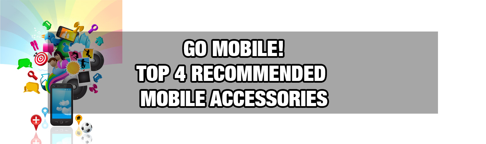 Go Mobile! Top 4 Recommended Mobile Accessories