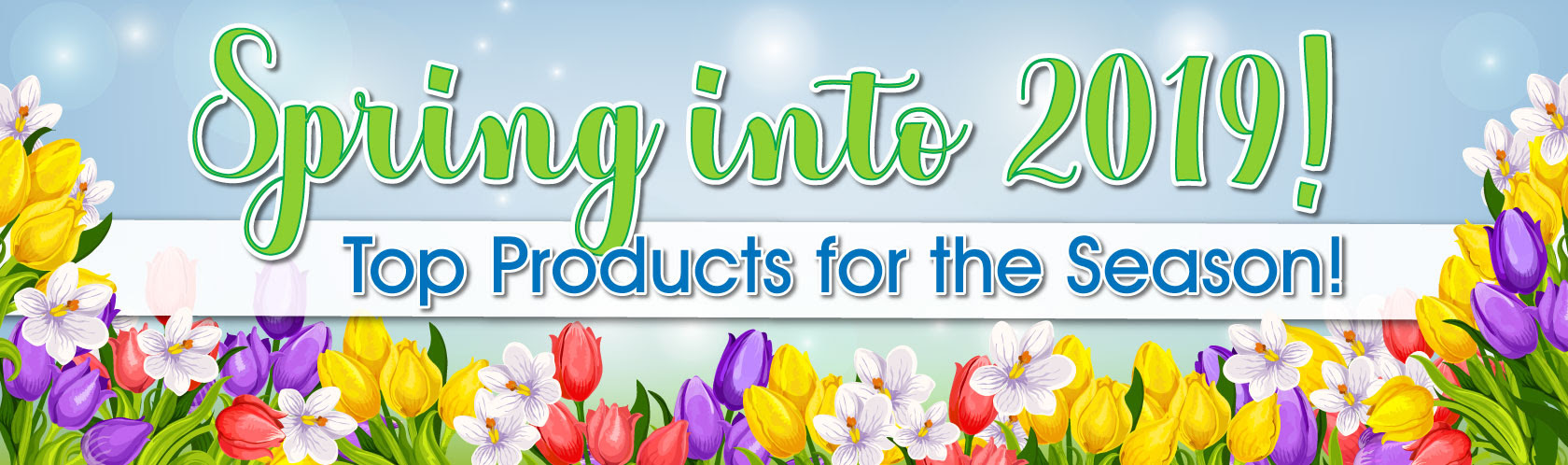 Spring into 2019! Top Products for the Season!